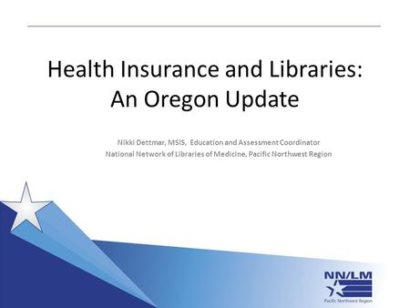 Health Insurance and Libraries: An Oregon Update Nikki Dettmar, MSIS, Education and Assessment Coordinator National Network of Libraries of Medicine, Pacific.