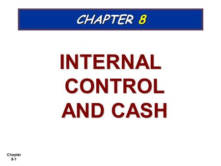 Chapter 8-1 CHAPTER 8 INTERNAL CONTROL AND CASH. Chapter 8-2 Cash Controls Cash consists of coins, currency, checks, money orders, and money on hand or.