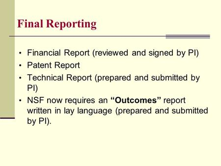 "Financial Report (reviewed and signed by PI) Patent Report Technical Report (prepared and submitted by PI) NSF now requires an ""Outcomes"" report written."
