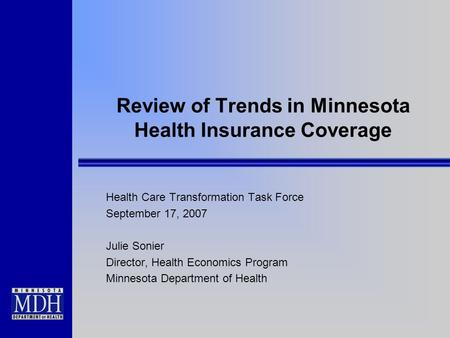 Review of Trends in Minnesota Health Insurance Coverage Health Care Transformation Task Force September 17, 2007 Julie Sonier Director, Health Economics.