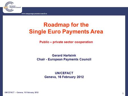 UN/CEFACT – Geneva, 16 February 2012 11 www.europeanpaymentscouncil.eu Roadmap for the Single Euro Payments Area Public – private sector cooperation Gerard.