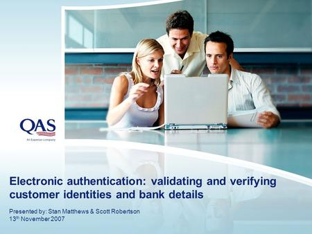 Electronic authentication: validating and verifying customer identities and bank details Presented by: Stan Matthews & Scott Robertson 13 th November 2007.