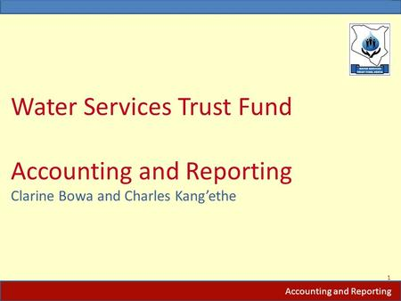 Water Services Trust Fund Accounting and Reporting Clarine Bowa and Charles Kang'ethe 1 Accounting and Reporting.
