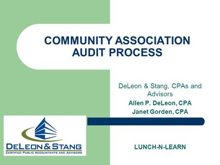 COMMUNITY ASSOCIATION AUDIT PROCESS DeLeon & Stang, CPAs and Advisors Allen P. DeLeon, CPA Janet Gorden, CPA LUNCH-N-LEARN.