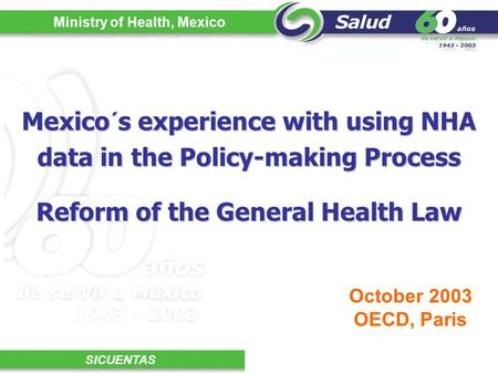 Ministry of Health, Mexico SICUENTAS Mexico´s experience with using NHA data in the Policy-making Process October 2003 OECD, Paris Reform of the General.