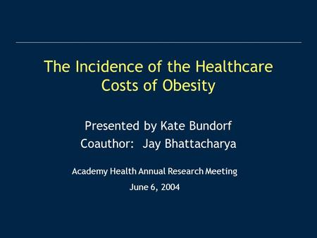 The Incidence of the Healthcare Costs of Obesity Presented by Kate Bundorf Coauthor: Jay Bhattacharya Academy Health Annual Research Meeting June 6, 2004.