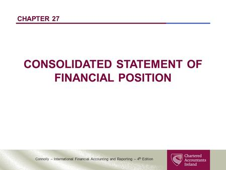 Connolly – International Financial Accounting and Reporting – 4 th Edition CHAPTER 27 CONSOLIDATED STATEMENT OF FINANCIAL POSITION.