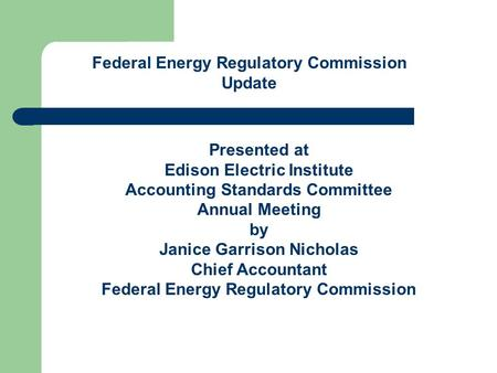 Federal Energy Regulatory Commission Update Presented at Edison Electric Institute Accounting Standards Committee Annual Meeting by Janice Garrison Nicholas.