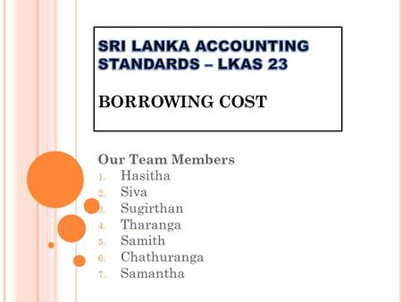 Our Team Members 1. Hasitha 2. Siva 3. Sugirthan 4. Tharanga 5. Samith 6. Chathuranga 7. Samantha.
