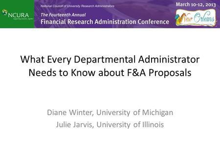 What Every Departmental Administrator Needs to Know about F&A Proposals Diane Winter, University of Michigan Julie Jarvis, University of Illinois.