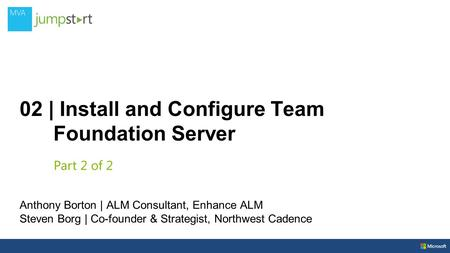 02 | Install and Configure Team Foundation Server Anthony Borton | ALM Consultant, Enhance ALM Steven Borg | Co-founder & Strategist, Northwest Cadence.