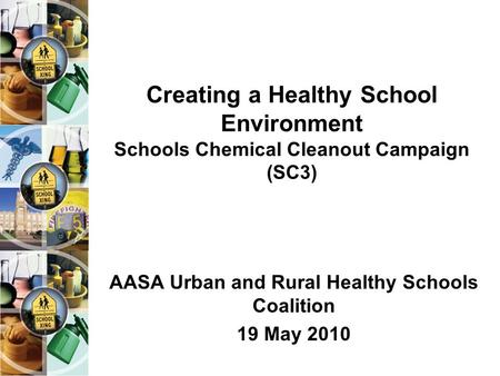 Creating a Healthy School Environment Schools Chemical Cleanout Campaign (SC3) AASA Urban and Rural Healthy Schools Coalition 19 May 2010.