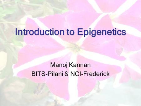Introduction to Epigenetics Manoj Kannan BITS-Pilani & NCI-Frederick.