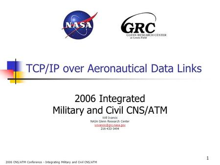 2006 CNS/ATM Conference - Integrating Military and Civil CNS/ATM 1 TCP/IP over Aeronautical Data Links 2006 Integrated Military and Civil CNS/ATM Will.