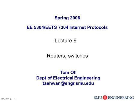 TO 3-7-06 p. 1 Spring 2006 EE 5304/EETS 7304 Internet Protocols Tom Oh Dept of Electrical Engineering Lecture 9 Routers, switches.