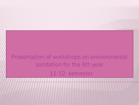 Presentation of workshops on environmental sanitation for the 6th year 11-12- semester.