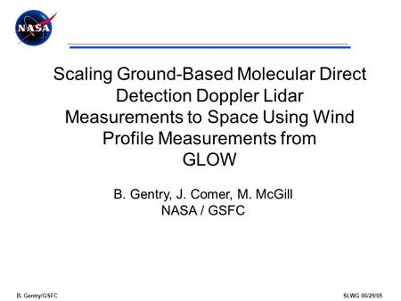 B. Gentry/GSFCSLWG 06/29/05 Scaling Ground-Based Molecular Direct Detection Doppler Lidar Measurements to Space Using Wind Profile Measurements from GLOW.