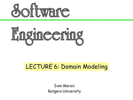 Ivan Marsic Rutgers University LECTURE 6: Domain Modeling.