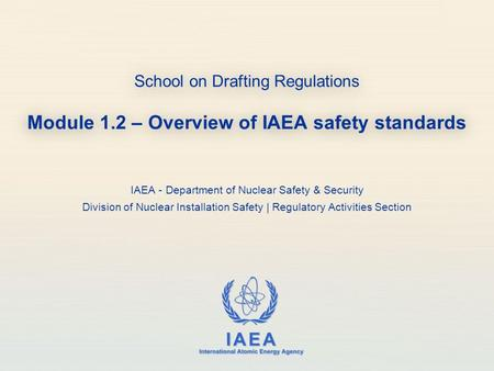 IAEA International Atomic Energy Agency School on Drafting Regulations Module 1.2 – Overview of IAEA safety standards IAEA - Department of Nuclear Safety.