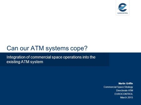 Can our ATM systems cope? Integration of commercial space operations into the existing ATM system Martin Griffin Commercial Space Strategy Directorate.