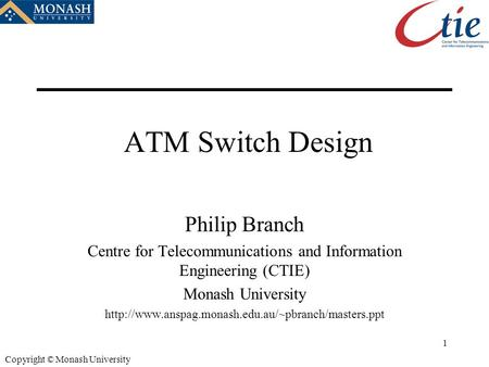 1 Copyright © Monash University ATM Switch Design Philip Branch Centre for Telecommunications and Information Engineering (CTIE) Monash University