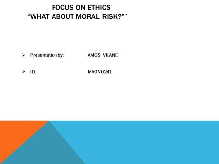 "FOCUS ON ETHICS ""WHAT ABOUT MORAL RISK?""`  Presentation by:AMOS VILANE  ID: MA0N0241."