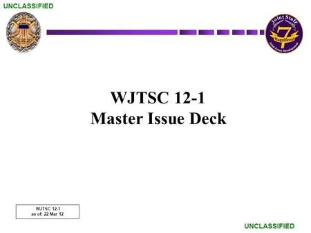 UNCLASSIFIED WJTSC 12-1 Master Issue Deck WJTSC 12-1 as of: 22 Mar 12.