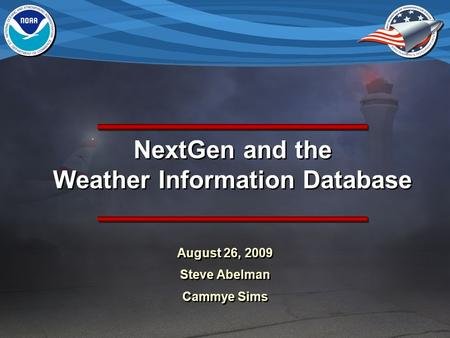 NextGen and the Weather Information Database August 26, 2009 Steve Abelman Cammye Sims August 26, 2009 Steve Abelman Cammye Sims.