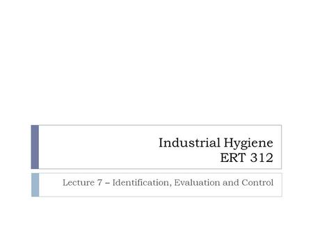 Industrial Hygiene ERT 312 Lecture 7 – Identification, Evaluation and Control.