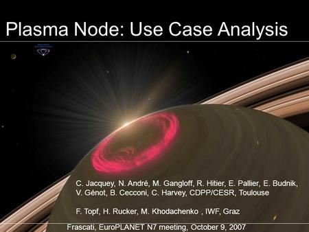 Plasma Node: Use Case Analysis Frascati, EuroPLANET N7 meeting, October 9, 2007 C. Jacquey, N. André, M. Gangloff, R. Hitier, E. Pallier, E. Budnik, V.