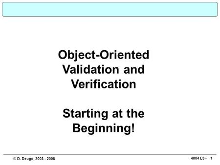 14004 L3 - © D. Deugo, 2003 - 2008 Object-Oriented Validation and Verification Starting at the Beginning!