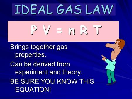 IDEAL GAS LAW Brings together gas properties. Can be derived from experiment and theory. BE SURE YOU KNOW THIS EQUATION! P V = n R T.