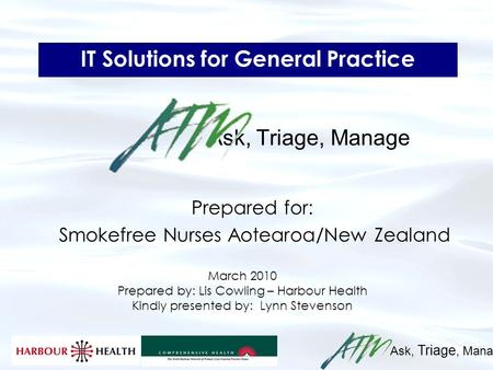Ask, Triage, Manage IT Solutions for General Practice Ask, Triage, Manage Prepared for: Smokefree Nurses Aotearoa/New Zealand March 2010 Prepared by: Lis.