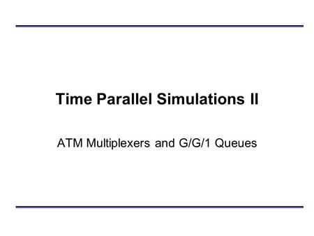 Time Parallel Simulations II ATM Multiplexers and G/G/1 Queues.