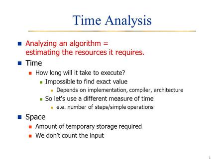 1 Time Analysis Analyzing an algorithm = estimating the resources it requires. Time How long will it take to execute? Impossible to find exact value Depends.