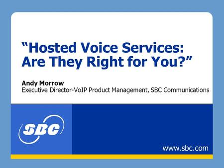 """Hosted Voice Services: Are They Right for You?"" Andy Morrow Executive Director-VoIP Product Management, SBC Communications www.sbc.com."