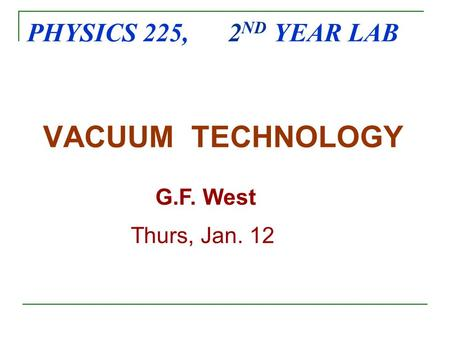 PHYSICS 225, 2 ND YEAR LAB VACUUM TECHNOLOGY G.F. West Thurs, Jan. 12.