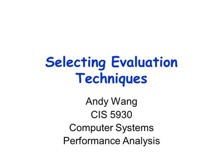 Selecting Evaluation Techniques Andy Wang CIS 5930 Computer Systems Performance Analysis.