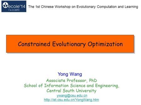 Constrained Evolutionary Optimization Yong Wang Associate Professor, PhD School of Information Science and Engineering, Central South University