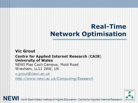 Real-Time Network Optimisation Vic Grout Centre for Applied Internet Research (CAIR) University of Wales NEWI Plas Coch Campus, Mold Road Wrexham, LL11.