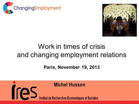 Work in times of crisis and changing employment relations Paris, November 19, 2013 Michel Husson.