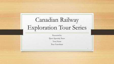 Canadian Railway Exploration Tour Series Presented by Quest Specialty Tours Your Name Tour Consultant 1.