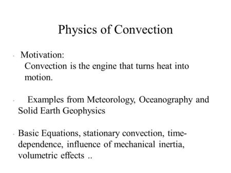 Physics of Convection  Motivation: Convection is the engine that turns heat into motion.  Examples from Meteorology, Oceanography and Solid Earth Geophysics.