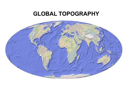 GLOBAL TOPOGRAPHY. CONTINENTAL & OCEANIC LITHOSPHERE.