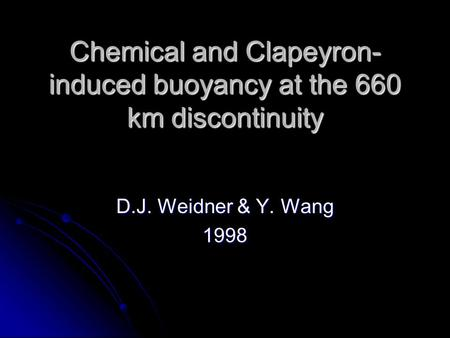 Chemical and Clapeyron- induced buoyancy at the 660 km discontinuity D.J. Weidner & Y. Wang 1998.