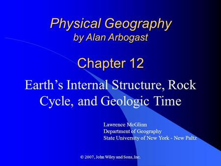 © 2007, John Wiley and Sons, Inc. Physical Geography by Alan Arbogast Chapter 12 Earth's Internal Structure, Rock Cycle, and Geologic Time Lawrence McGlinn.