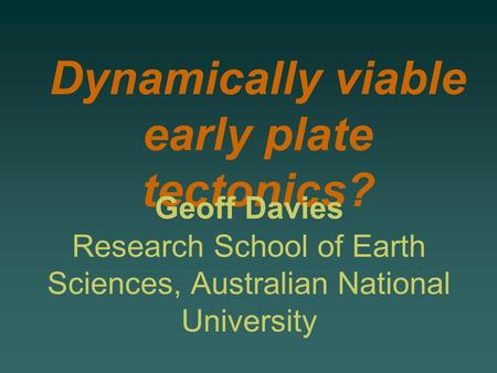 Dynamically viable early plate tectonics? Geoff Davies Research School of Earth Sciences, Australian National University.