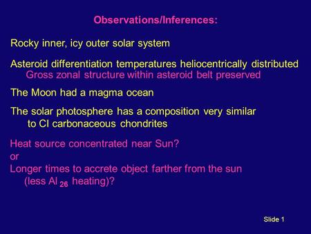 Slide 1 Observations/Inferences: Rocky inner, icy outer solar system Asteroid differentiation temperatures heliocentrically distributed Gross zonal structure.