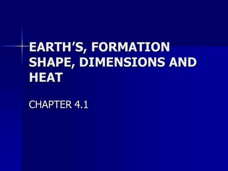 EARTH'S, FORMATION SHAPE, DIMENSIONS AND HEAT CHAPTER 4.1.
