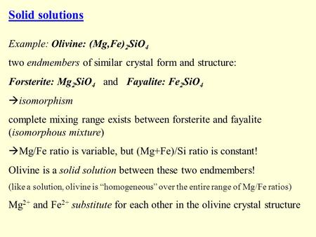 Solid solutions Example: Olivine: (Mg,Fe) 2 SiO 4 two endmembers of similar crystal form and structure: Forsterite: Mg 2 SiO 4 and Fayalite: Fe 2 SiO 4.